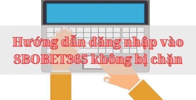 Hướng dẫn lấy link vào SBOBET365 không bị chặn
